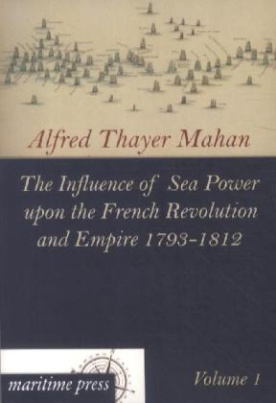 The Influence of Sea Power upon the French Revolution and Empire 1793-1812. Vol.1