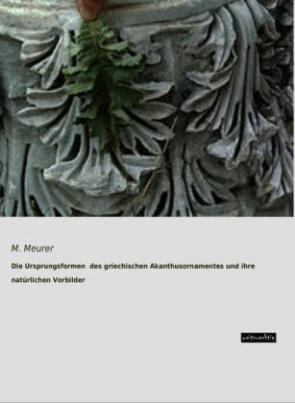 Die Ursprungsformen des griechischen Akanthusornamentes und ihre natürlichen Vorbilder
