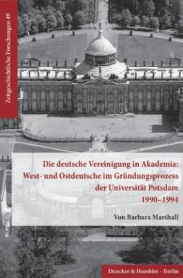 Die deutsche Vereinigung in Akademia: West- und Ostdeutsche im Gründungsprozess der Universität Potsdam 1990-1994.