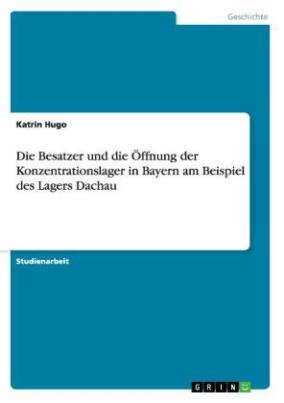 Die Besatzer und die Öffnung der Konzentrationslager in Bayern am Beispiel des Lagers Dachau