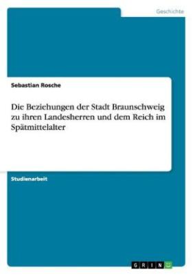 Die Beziehungen der Stadt Braunschweig zu ihren Landesherren und dem Reich im Spätmittelalter
