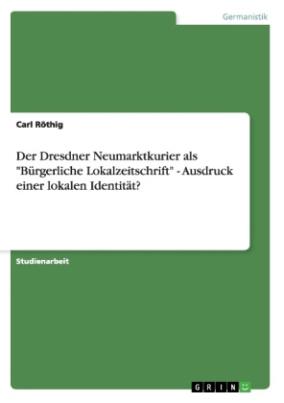 """Der Dresdner Neumarktkurier als """"Bürgerliche Lokalzeitschrift"""" - Ausdruck einer lokalen Identität?"""
