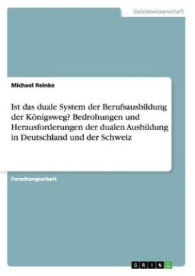 Ist das duale System der Berufsausbildung der Königsweg? Bedrohungen und Herausforderungen der dualen Ausbildung in Deutschland und der Schweiz