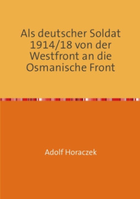 Als deutscher Soldat 1914/18 von der Westfront an die Osmanische Front