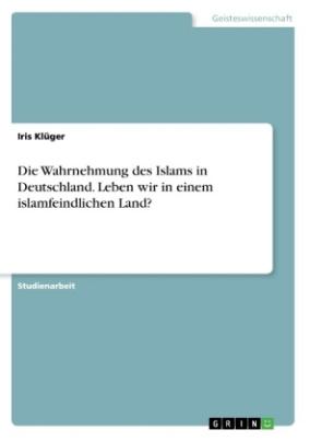 Die Wahrnehmung des Islams in Deutschland. Leben wir in einem islamfeindlichen Land?