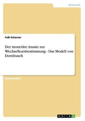 Der monetäre Ansatz zur Wechselkursbestimmung - Das Modell von Dornbusch