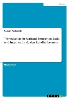 Trimedialität im Saarland. Fernsehen, Radio und Internet im dualen Rundfunksystem