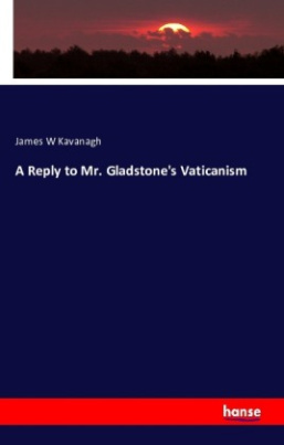 A Reply to Mr. Gladstone's Vaticanism