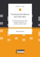 """Transkulturelle Räume bei Fatih Akin: Eine Betrachtung der Filme """"Gegen die Wand"""" und """"Auf der anderen Seite"""""""