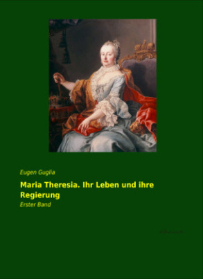 Maria Theresia. Ihr Leben und ihre Regierung. Bd.1