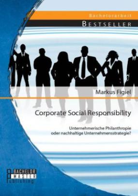 Corporate Social Responsibility: Unternehmerische Philanthropie oder nachhaltige Unternehmensstrategie?