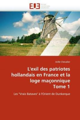 L'exil des patriotes hollandais en France et la loge maçonnique Tome 1