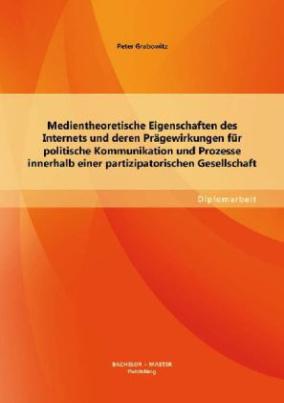 Medientheoretische Eigenschaften des Internets und deren Prägewirkungen für politische Kommunikation und Prozesse innerhalb einer partizipatorischen Gesellschaft